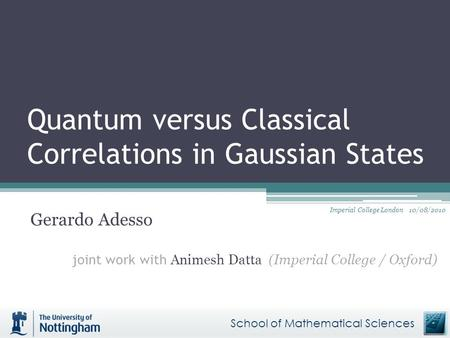 Quantum versus Classical Correlations in Gaussian States Gerardo Adesso joint work with Animesh Datta (Imperial College / Oxford) School of Mathematical.