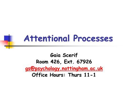 Attentional Processes Gaia Scerif Room 426, Ext. 67926 Office Hours: Thurs 11-1.