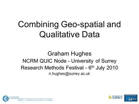 Combining Geo-spatial and Qualitative Data Graham Hughes NCRM QUIC Node - University of Surrey Research Methods Festival - 6 th July 2010