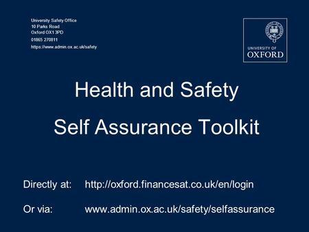 University Safety Office 10 Parks Road Oxford OX1 3PD 01865 270811 https://www.admin.ox.ac.uk/safety Health and Safety Self Assurance Toolkit Directly.