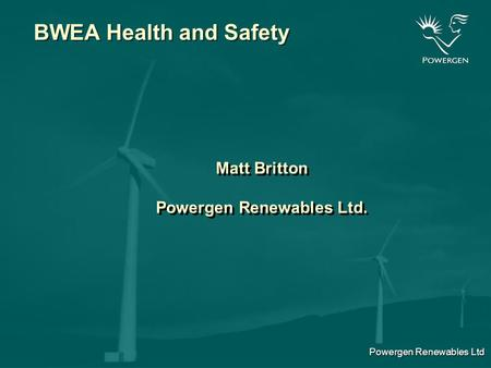 Powergen Renewables Ltd BWEA Health and Safety Matt Britton Powergen Renewables Ltd. Matt Britton Powergen Renewables Ltd.