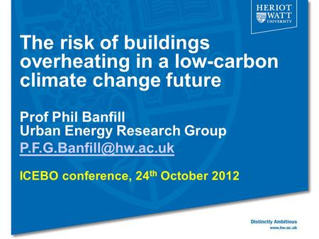 The risk of buildings overheating in a low-carbon climate change future Prof Phil Banfill Urban Energy Research Group ICEBO conference,