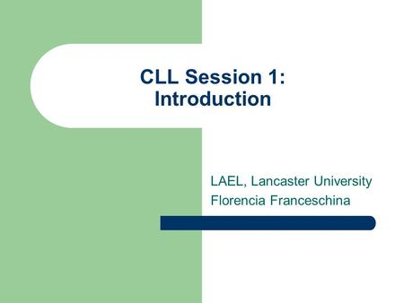 CLL Session 1: Introduction LAEL, Lancaster University Florencia Franceschina.