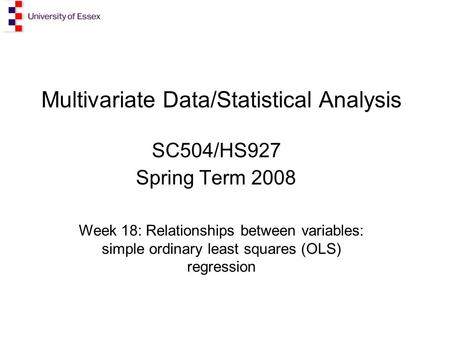 Multivariate Data/Statistical Analysis SC504/HS927 Spring Term 2008 Week 18: Relationships between variables: simple ordinary least squares (OLS) regression.