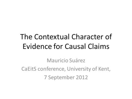 The Contextual Character of Evidence for Causal Claims Mauricio Suárez CaEitS conference, University of Kent, 7 September 2012.