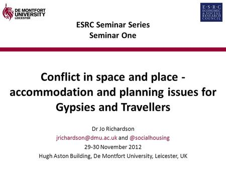 ESRC Seminar Series Seminar One Conflict in space and place - accommodation and planning issues for Gypsies and Travellers Dr Jo Richardson
