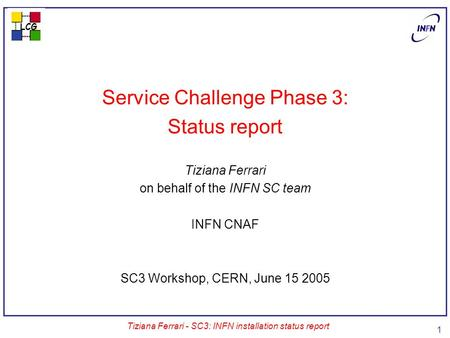 LCG Tiziana Ferrari - SC3: INFN installation status report 1 Service Challenge Phase 3: Status report Tiziana Ferrari on behalf of the INFN SC team INFN.