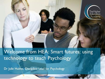 Dr Julie Hulme, Discipline Lead for Psychology Welcome from HEA: Smart futures: using technology to teach Psychology.