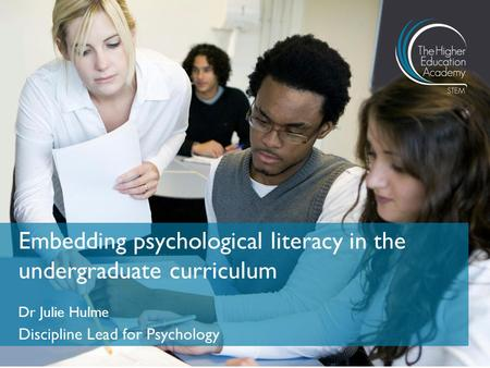 Dr Julie Hulme Discipline Lead for Psychology Embedding psychological literacy in the undergraduate curriculum.