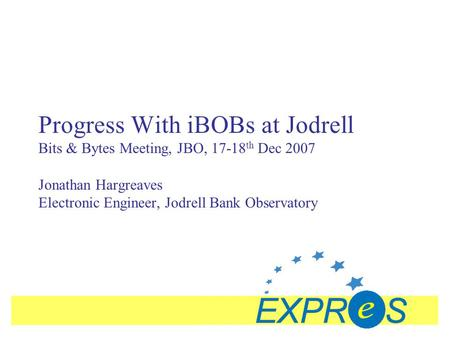 Progress With iBOBs at Jodrell Bits & Bytes Meeting, JBO, 17-18 th Dec 2007 Jonathan Hargreaves Electronic Engineer, Jodrell Bank Observatory.