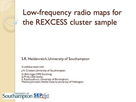 Low-frequency radio maps for the REXCESS cluster sample S.R. Heidenreich, University of Southampton In collaboration with J.H. Croston, University of Southampton;