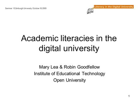 1 Academic literacies in the digital university Mary Lea & Robin Goodfellow Institute of Educational Technology Open University Seminar 1 Edinburgh University.