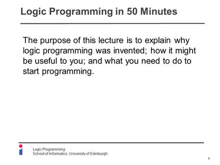 1 Logic Programming School of Informatics, University of Edinburgh Logic Programming in 50 Minutes The purpose of this lecture is to explain why logic.