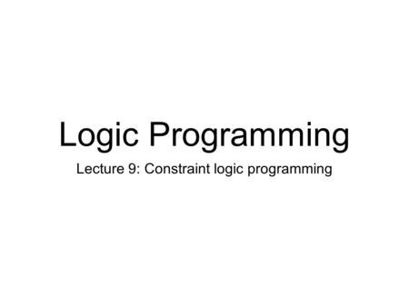 Logic Programming Lecture 9: Constraint logic programming.