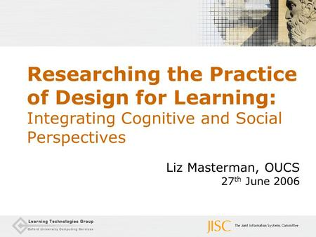 Researching the Practice of Design for Learning: Integrating Cognitive and Social Perspectives Liz Masterman, OUCS 27 th June 2006.