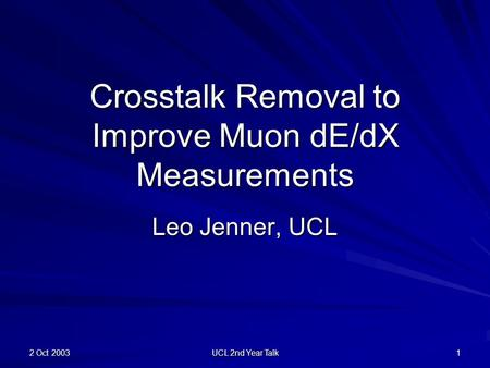 2 Oct 2003 UCL 2nd Year Talk 1 Crosstalk Removal to Improve Muon dE/dX Measurements Leo Jenner, UCL.