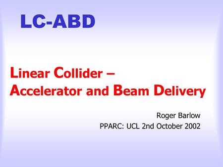 LC-ABD L inear C ollider – A ccelerator and B eam D elivery Roger Barlow PPARC: UCL 2nd October 2002.