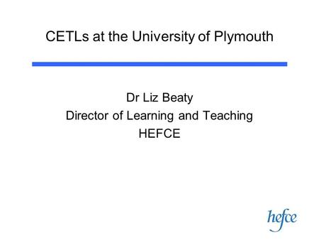 CETLs at the University of Plymouth Dr Liz Beaty Director of Learning and Teaching HEFCE.