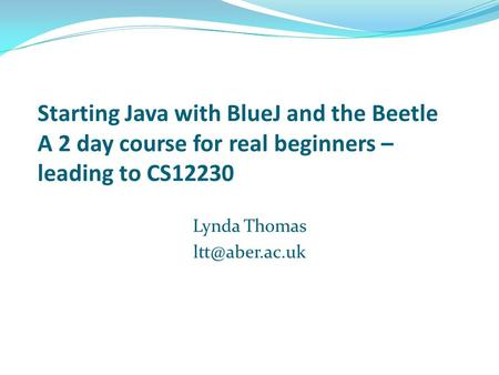 Starting Java with BlueJ and the Beetle A 2 day course for real beginners – leading to CS12230 Lynda Thomas