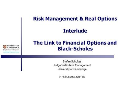 Risk Management & Real Options Interlude The Link to Financial Options and Black-Scholes Stefan Scholtes Judge Institute of Management University of Cambridge.
