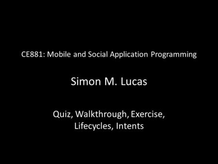 CE881: Mobile and Social Application Programming Simon M. Lucas Quiz, Walkthrough, Exercise, Lifecycles, Intents.