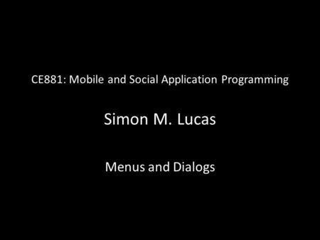 CE881: Mobile and Social Application Programming Simon M. Lucas Menus and Dialogs.