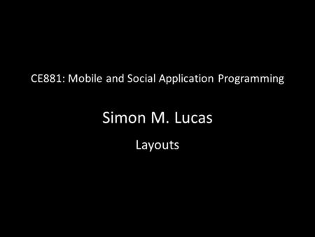CE881: Mobile and Social Application Programming Simon M. Lucas Layouts.