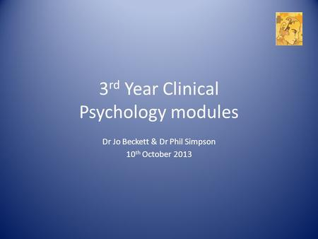 3 rd Year Clinical Psychology modules Dr Jo Beckett & Dr Phil Simpson 10 th October 2013.