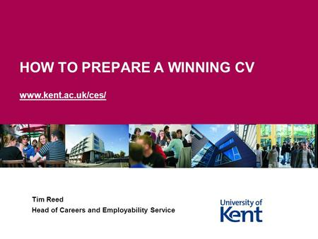 HOW TO PREPARE A WINNING CV www.kent.ac.uk/ces/ Tim Reed Head of Careers and Employability Service.