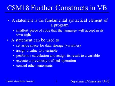 CSM18 Visual Basic Section 2 Department of Computing UniS 1 CSM18 Further Constructs in VB A statement is the fundamental syntactical element of a program.