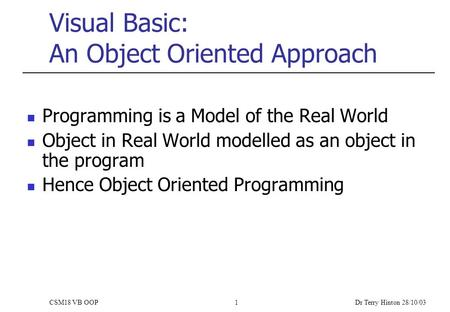 Dr Terry Hinton 28/10/03 CSM18 VB OOP1 Visual Basic: An Object Oriented Approach Programming is a Model of the Real World Object in Real World modelled.