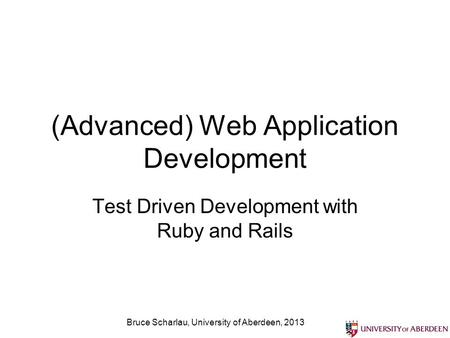 (Advanced) Web Application Development Test Driven Development with Ruby and Rails Bruce Scharlau, University of Aberdeen, 2013.