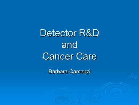 Detector R&D and Cancer Care Barbara Camanzi. NDI Kick-Off Meeting, 10/12/102/18 Outline  Why cancer  Detector R&D projects for cancer care: imaging.