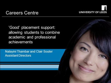 Careers Centre ' Good' placement support: allowing students to combine academic and professional achievements Nalayini Thambar and Clair Souter Assistant.