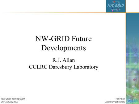Rob Allan Daresbury Laboratory NW-GRID Training Event 26 th January 2007 NW-GRID Future Developments R.J. Allan CCLRC Daresbury Laboratory.