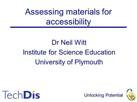 Unlocking Potential Assessing materials for accessibility Dr Neil Witt Institute for Science Education University of Plymouth.