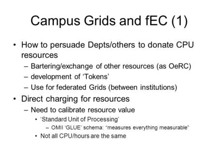 Campus Grids and fEC (1) How to persuade Depts/others to donate CPU resources –Bartering/exchange of other resources (as OeRC) –development of 'Tokens'