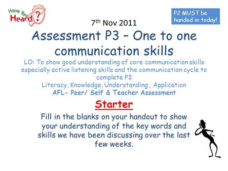 7 th Nov 2011 Assessment P3 – One to one communication skills LO: To show good understanding of core communication skills especially active listening skills.