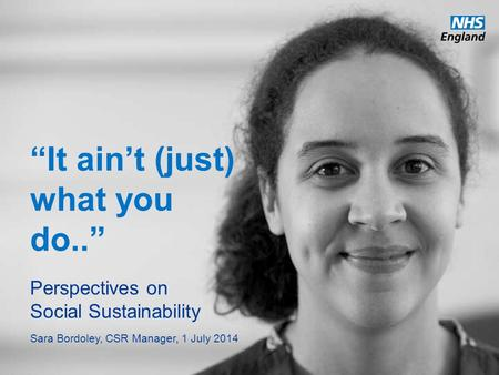 "Www.england.nhs.uk ""It ain't (just) what you do.."" Perspectives on Social Sustainability Sara Bordoley, CSR Manager, 1 July 2014."