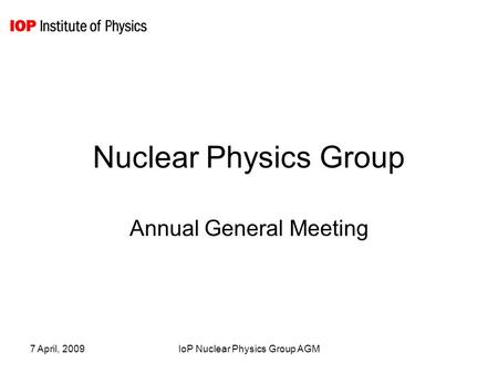 7 April, 2009IoP Nuclear Physics Group AGM Nuclear Physics Group Annual General Meeting.