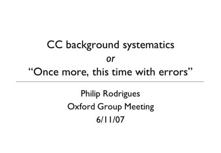"CC background systematics or ""Once more, this time with errors"" Philip Rodrigues Oxford Group Meeting 6/11/07."