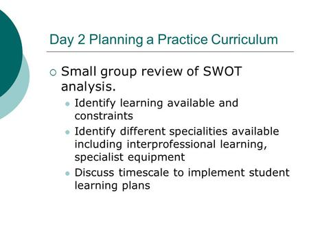 Day 2 Planning a Practice Curriculum  Small group review of SWOT analysis. Identify learning available and constraints Identify different specialities.