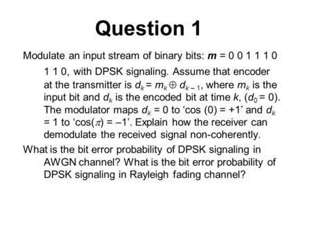 Question 1 Modulate an input stream of binary bits: m = 0 0 1 1 1 0 1 1 0, with DPSK signaling. Assume that encoder at the transmitter is d k = m k  d.