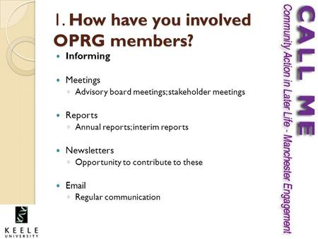 1. How have you involved OPRG members? Informing Meetings ◦ Advisory board meetings; stakeholder meetings Reports ◦ Annual reports; interim reports Newsletters.