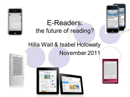 E-Readers: the future of <strong>reading</strong>? Hilla Wait & Isabel Holowaty November 2011.