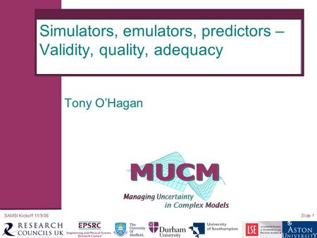 SAMSI Kickoff 11/9/06Slide 1 Simulators, emulators, predictors – Validity, quality, adequacy Tony O'Hagan.