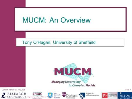 Durham workshop, July 2008Slide 1 Tony O'Hagan, University of Sheffield MUCM: An Overview.