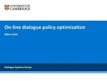 On-line dialogue policy optimisation Milica Gašić Dialogue Systems Group.