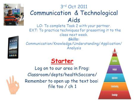 3 rd Oct 2011 Communication & Technological Aids LO: To complete Task 2 with your partner. EXT: To practice techniques for presenting it to the class next.
