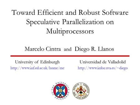 Toward Efficient and Robust Software Speculative Parallelization on Multiprocessors Marcelo Cintra and Diego R. Llanos University of Edinburgh